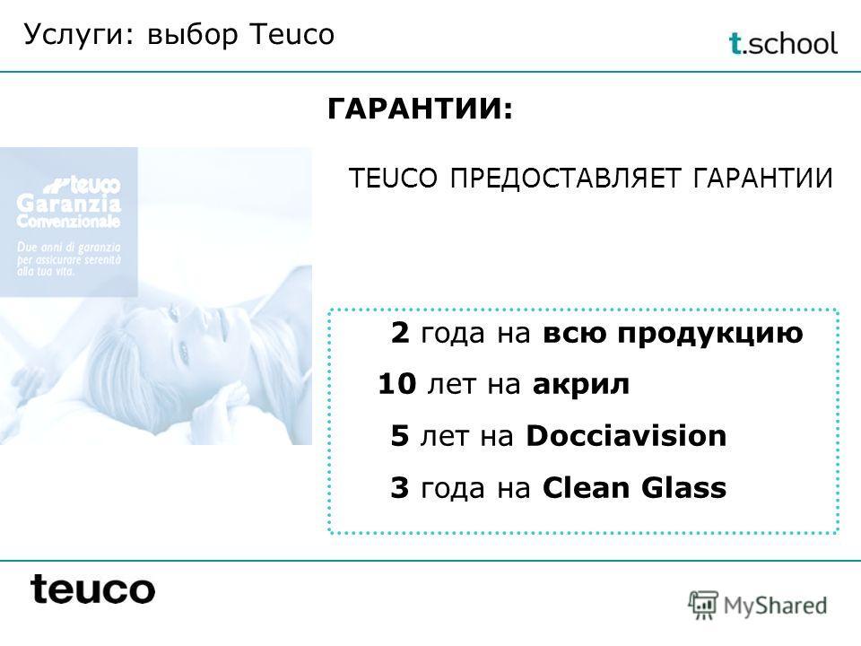 ГАРАНТИИ: 2 года на всю продукцию 10 лет на акрил 5 лет на Docciavision 3 года на Clean Glass Услуги: выбор Teuco TEUCO ПРЕДОСТАВЛЯЕТ ГАРАНТИИ