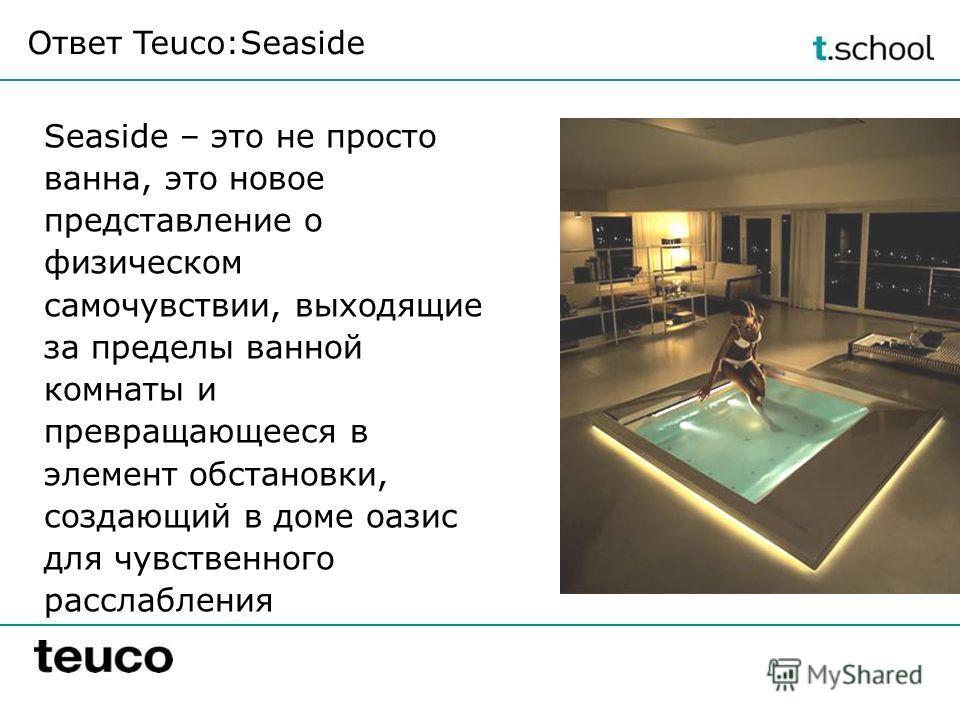 Ответ Teuco:Seaside Seaside – это не просто ванна, это новое представление о физическом самочувствии, выходящие за пределы ванной комнаты и превращающееся в элемент обстановки, создающий в доме оазис для чувственного расслабления