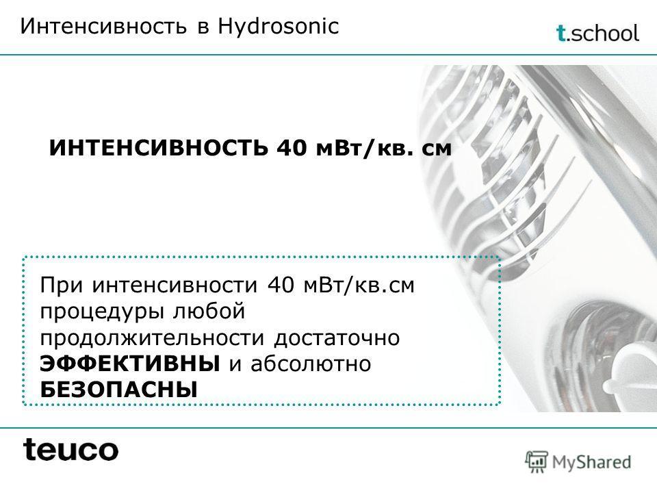 ИНТЕНСИВНОСТЬ 40 мВт/кв. см Интенсивность в Hydrosonic При интенсивности 40 мВт/кв.см процедуры любой продолжительности достаточно ЭФФЕКТИВНЫ и абсолютно БЕЗОПАСНЫ