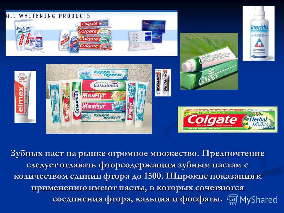 Зубных паст на рынке огромное множество. Предпочтение следует отдавать фторсодержащим зубным пастам с количеством единиц фтора до 1500. Широкие показания к применению имеют пасты, в которых сочетаются соединения фтора, кальция и фосфаты.