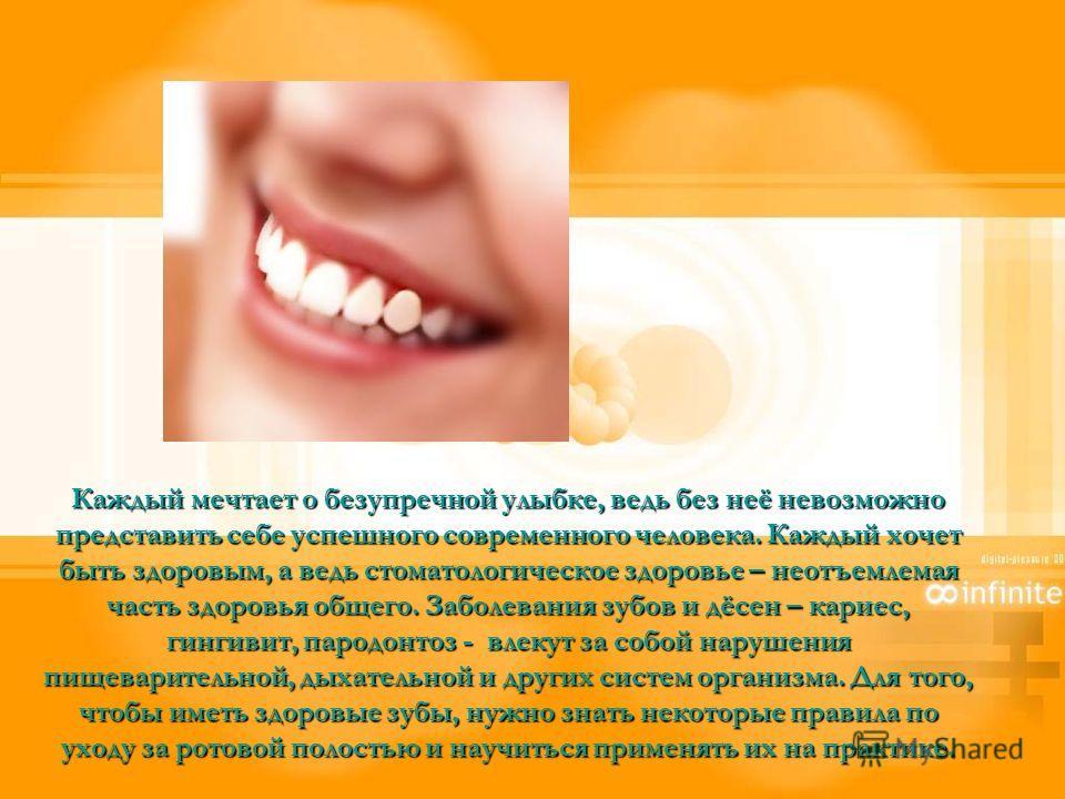 Каждый мечтает о безупречной улыбке, ведь без неё невозможно представить себе успешного современного человека. Каждый хочет быть здоровым, а ведь стоматологическое здоровье – неотъемлемая часть здоровья общего. Заболевания зубов и дёсен – кариес, гин