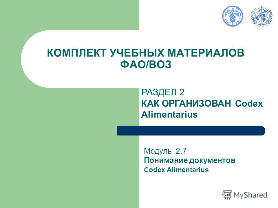 КОМПЛЕКТ УЧЕБНЫХ МАТЕРИАЛОВ ФАО/ВОЗ РАЗДЕЛ 2 КАК ОРГАНИЗОВАН Codex Alimentarius Модуль 2.7 Понимание документов Codex Alimentarius