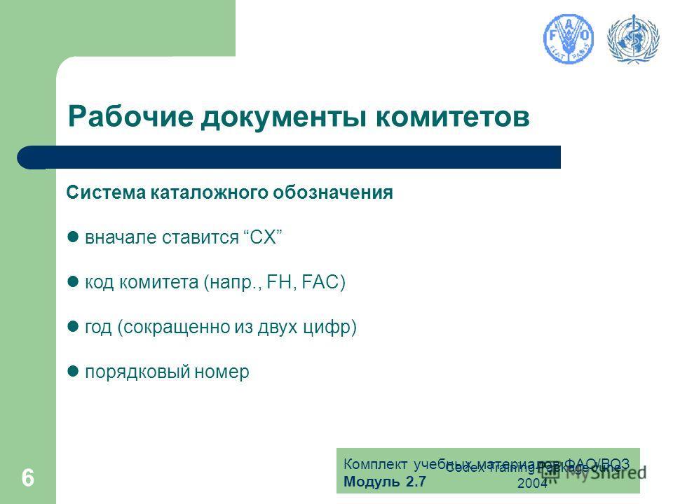 Комплект учебных материалов ФАО/ВОЗ Модуль 2.7 Codex Training Package June 2004 6 Рабочие документы комитетов Система каталожного обозначения вначале ставится CX код комитета (напр., FH, FAC) год (сокращенно из двух цифр) порядковый номер