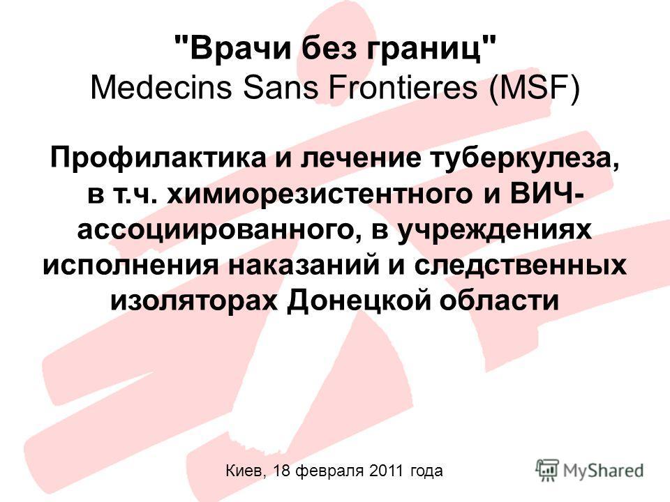 Врачи без границ Medecins Sans Frontieres (MSF) Профилактика и лечение туберкулеза, в т.ч. химиорезистентного и ВИЧ- ассоциированного, в учреждениях исполнения наказаний и следственных изоляторах Донецкой области Киев, 18 февраля 2011 года
