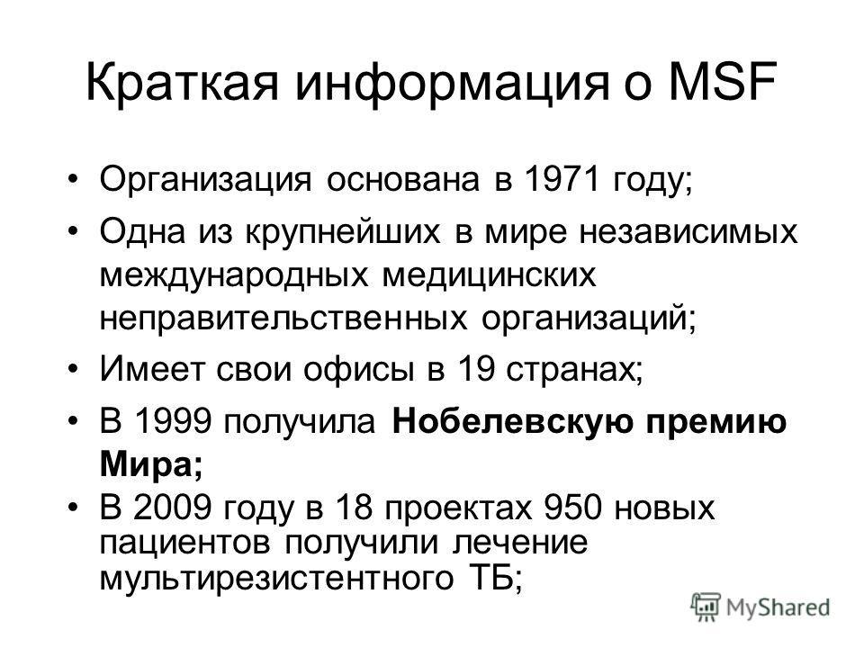 Краткая информация о MSF Организация основана в 1971 году; Одна из крупнейших в мире независимых международных медицинских неправительственных организаций; Имеет свои офисы в 19 странах; В 1999 получила Нобелевскую премию Мира; В 2009 году в 18 проек
