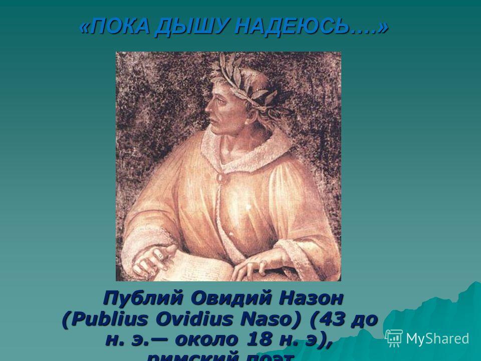 Публий Овидий Назон (Publius Ovidius Naso) (43 до н. э. около 18 н. э), римский поэт Публий Овидий Назон (Publius Ovidius Naso) (43 до н. э. около 18 н. э), римский поэт «ПОКА ДЫШУ НАДЕЮСЬ….»
