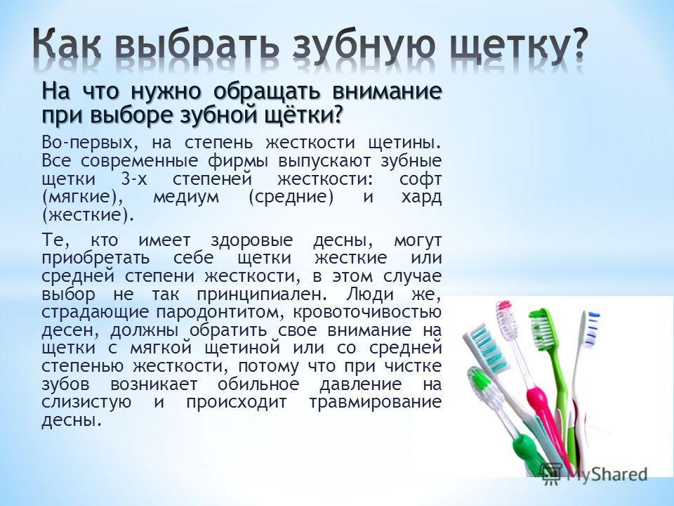 На что нужно обращать внимание при выборе зубной щётки? Во-первых, на степень жесткости щетины. Все современные фирмы выпускают зубные щетки 3-х степеней жесткости: софт (мягкие), медиум (средние) и хард (жесткие). Те, кто имеет здоровые десны, могут