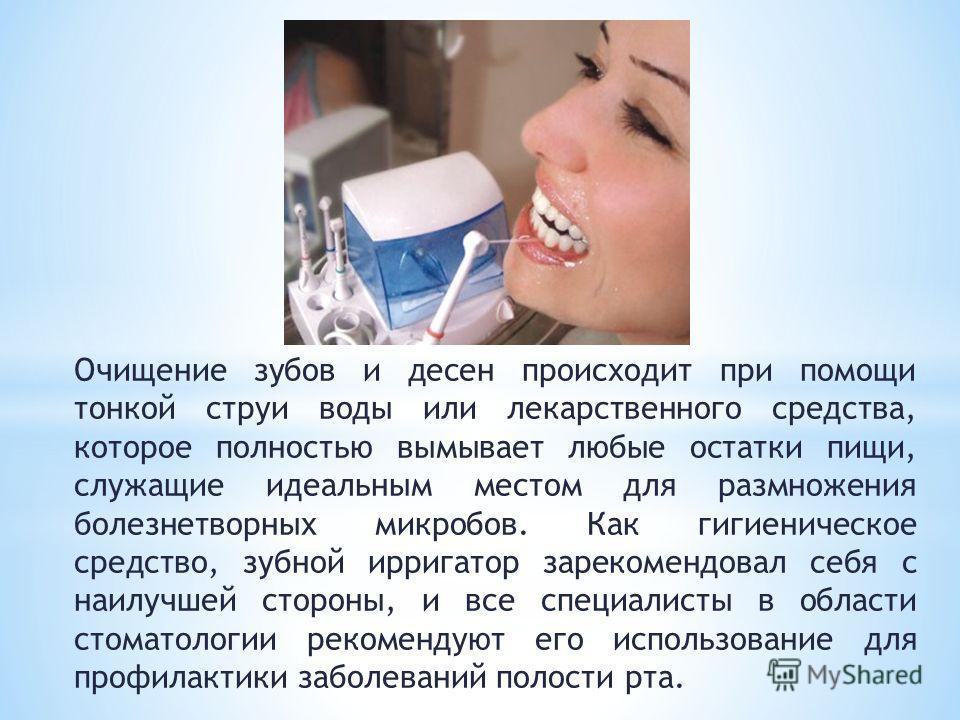Очищение зубов и десен происходит при помощи тонкой струи воды или лекарственного средства, которое полностью вымывает любые остатки пищи, служащие идеальным местом для размножения болезнетворных микробов. Как гигиеническое средство, зубной ирригатор