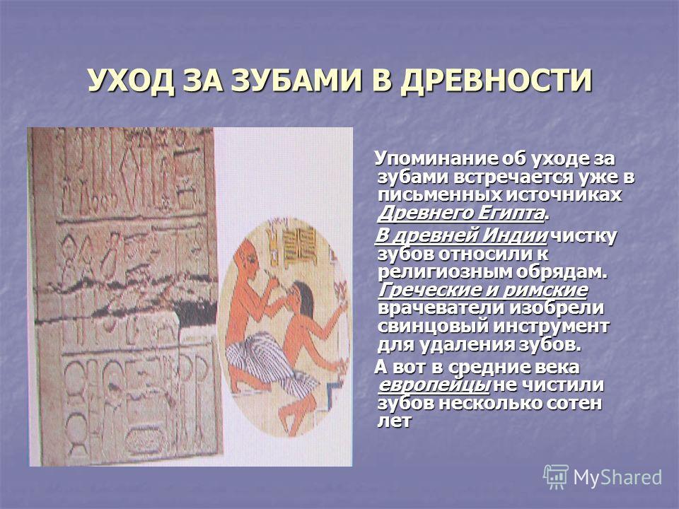 УХОД ЗА ЗУБАМИ В ДРЕВНОСТИ Упоминание об уходе за зубами встречается уже в письменных источниках Древнего Египта. Упоминание об уходе за зубами встречается уже в письменных источниках Древнего Египта. В древней Индии чистку зубов относили к религиозн