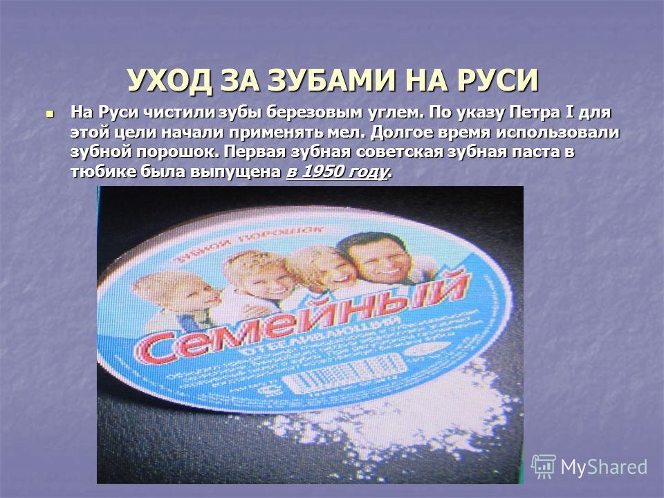 УХОД ЗА ЗУБАМИ НА РУСИ На Руси чистили зубы березовым углем. По указу Петра I для этой цели начали применять мел. Долгое время использовали зубной порошок. Первая зубная советская зубная паста в тюбике была выпущена в 1950 году. На Руси чистили зубы