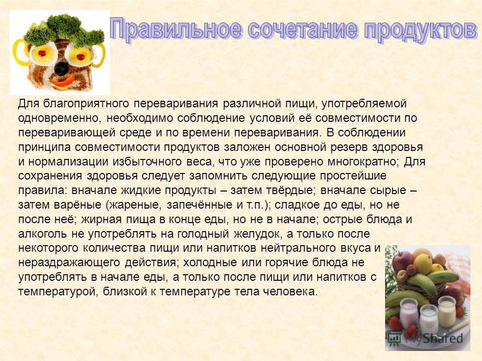 Для благоприятного переваривания различной пищи, употребляемой одновременно, необходимо соблюдение условий её совместимости по переваривающей среде и по времени переваривания. В соблюдении принципа совместимости продуктов заложен основной резерв здор