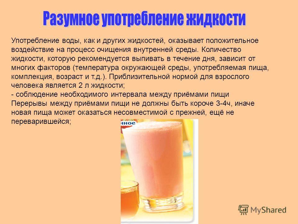Употребление воды, как и других жидкостей, оказывает положительное воздействие на процесс очищения внутренней среды. Количество жидкости, которую рекомендуется выпивать в течение дня, зависит от многих факторов (температура окружающей среды, употребл