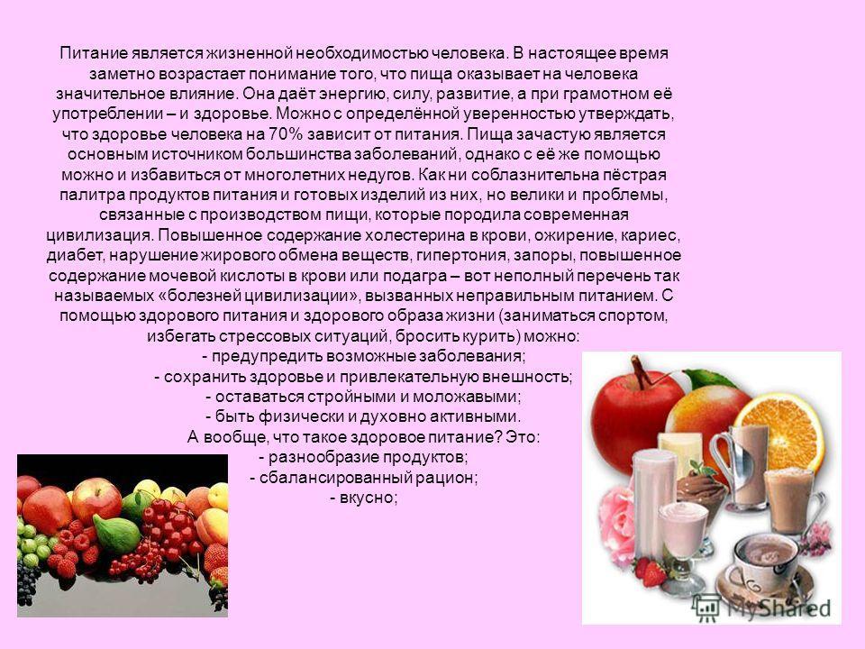 Питание является жизненной необходимостью человека. В настоящее время заметно возрастает понимание того, что пища оказывает на человека значительное влияние. Она даёт энергию, силу, развитие, а при грамотном её употреблении – и здоровье. Можно с опре