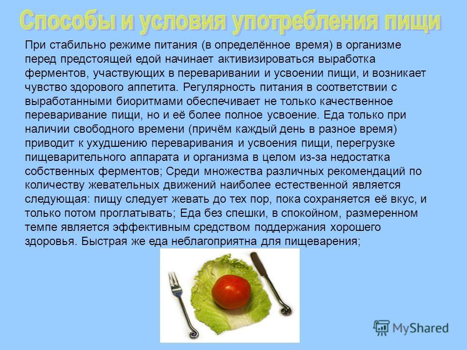 При стабильно режиме питания (в определённое время) в организме перед предстоящей едой начинает активизироваться выработка ферментов, участвующих в переваривании и усвоении пищи, и возникает чувство здорового аппетита. Регулярность питания в соответс