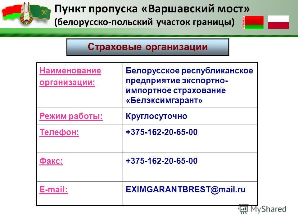 Пункт пропуска «Варшавский мост» (белорусско-польский участок границы) Страховые организации Наименование организации: Белорусское республиканское предприятие экспортно- импортное страхование «Белэксимгарант» Режим работы:Круглосуточно Телефон:+375-1