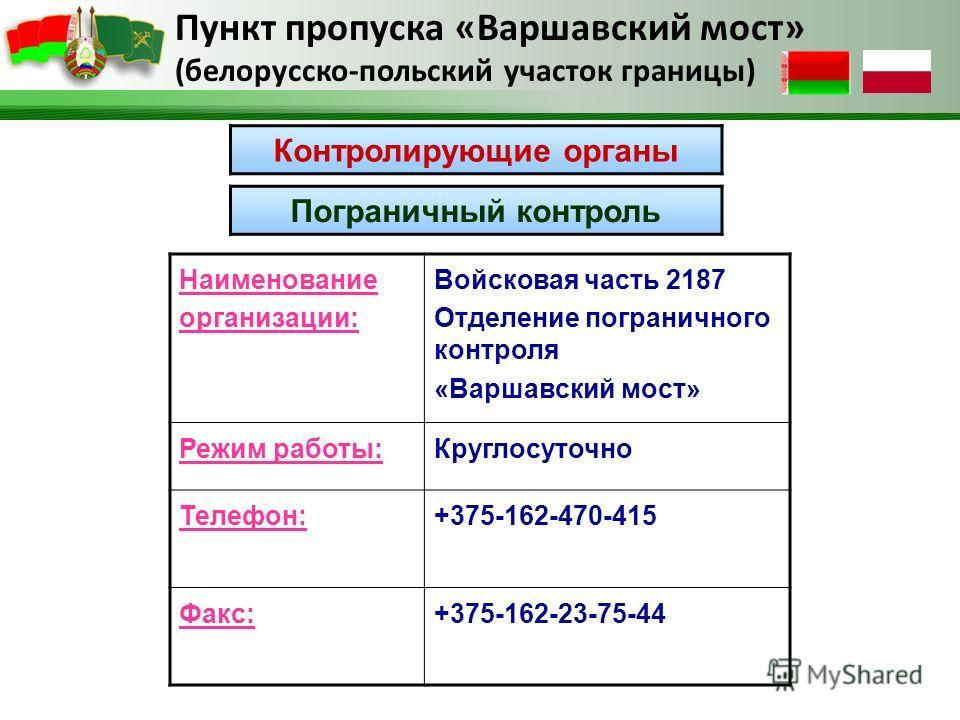 Пункт пропуска «Варшавский мост» (белорусско-польский участок границы) Пограничный контроль Наименование организации: Войсковая часть 2187 Отделение пограничного контроля «Варшавский мост» Режим работы:Круглосуточно Телефон:+375-162-470-415 Факс:+375