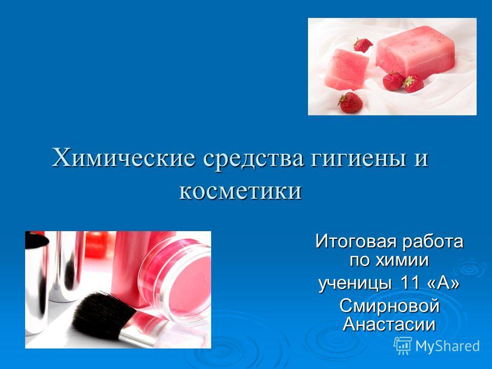 Химические средства гигиены и косметики Итоговая работа по химии ученицы 11 «А» Смирновой Анастасии