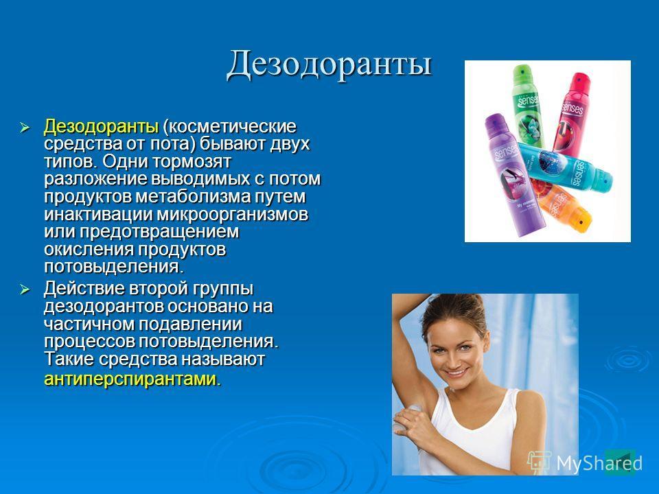 Дезодоранты Дезодоранты (косметические средства от пота) бывают двух типов. Одни тормозят разложение выводимых с потом продуктов метаболизма путем инактивации микроорганизмов или предотвращением окисления продуктов потовыделения. Дезодоранты (космети