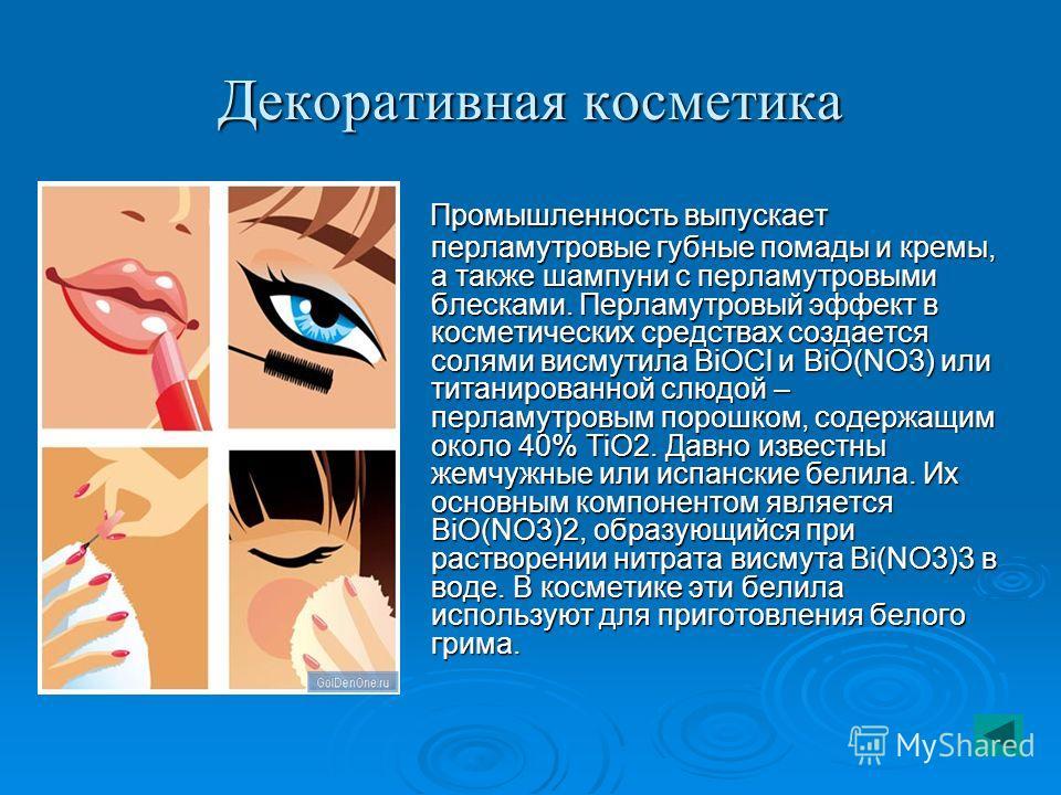 Декоративная косметика Промышленность выпускает перламутровые губные помады и кремы, а также шампуни с перламутровыми блесками. Перламутровый эффект в косметических средствах создается солями висмутила BiOCl и ВiO(NO3) или титанированной слюдой – пер
