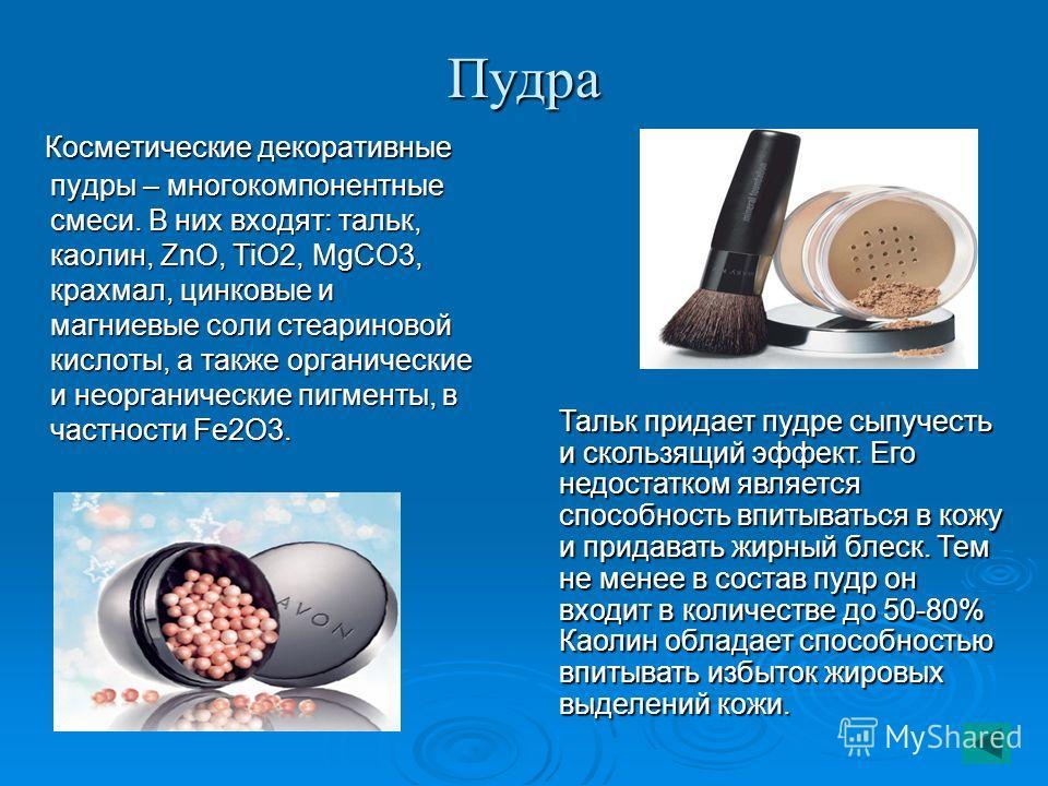 Пудра Косметические декоративные пудры – многокомпонентные смеси. В них входят: тальк, каолин, ZnO, TiO2, MgCO3, крахмал, цинковые и магниевые соли стеариновой кислоты, а также органические и неорганические пигменты, в частности Fe2O3. Косметические
