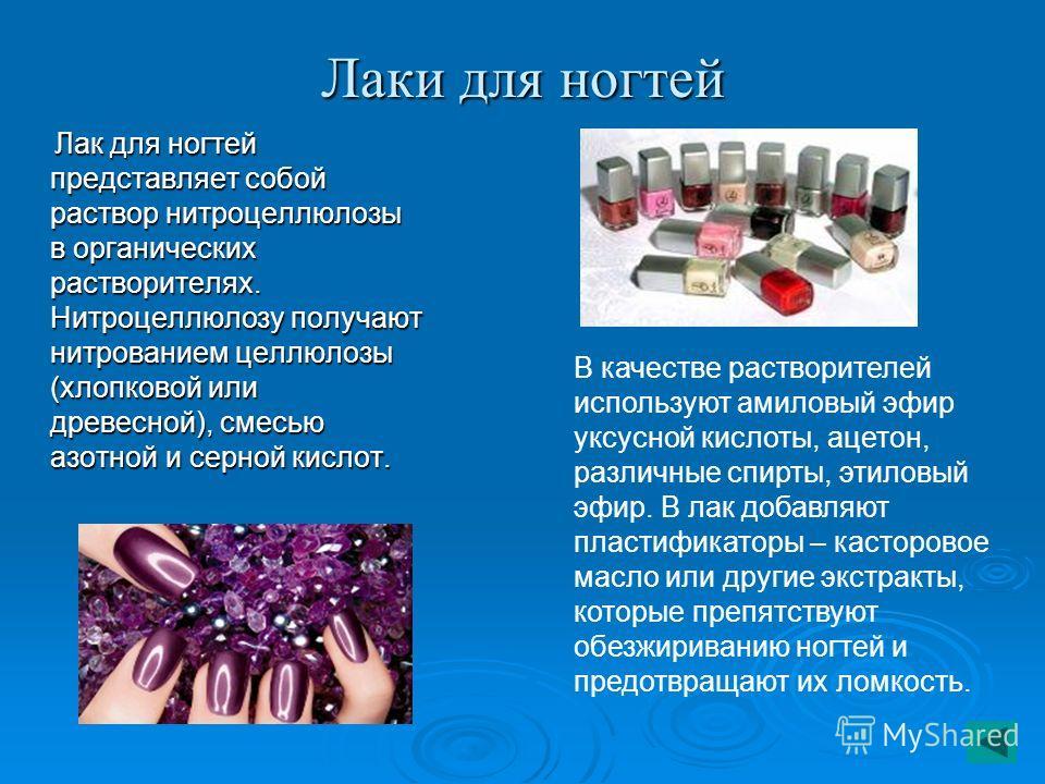 Лаки для ногтей Лак для ногтей представляет собой раствор нитроцеллюлозы в органических растворителях. Нитроцеллюлозу получают нитрованием целлюлозы (хлопковой или древесной), смесью азотной и серной кислот. Лак для ногтей представляет собой раствор