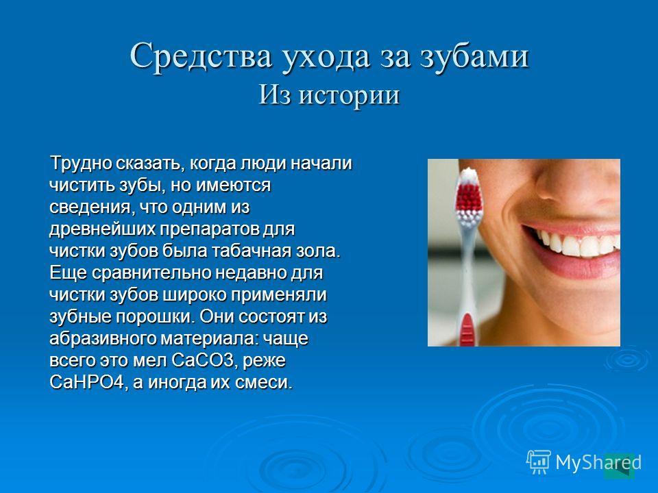 Средства ухода за зубами Из истории Трудно сказать, когда люди начали чистить зубы, но имеются сведения, что одним из древнейших препаратов для чистки зубов была табачная зола. Еще сравнительно недавно для чистки зубов широко применяли зубные порошки