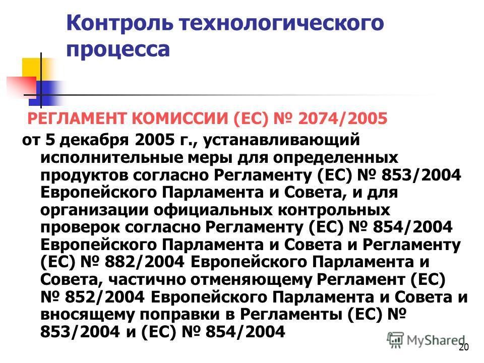 20 Контроль технологического процесса РЕГЛАМЕНТ КОМИССИИ (ЕС) 2074/2005 от 5 декабря 2005 г., устанавливающий исполнительные меры для определенных продуктов согласно Регламенту (EC) 853/2004 Европейского Парламента и Совета, и для организации официал