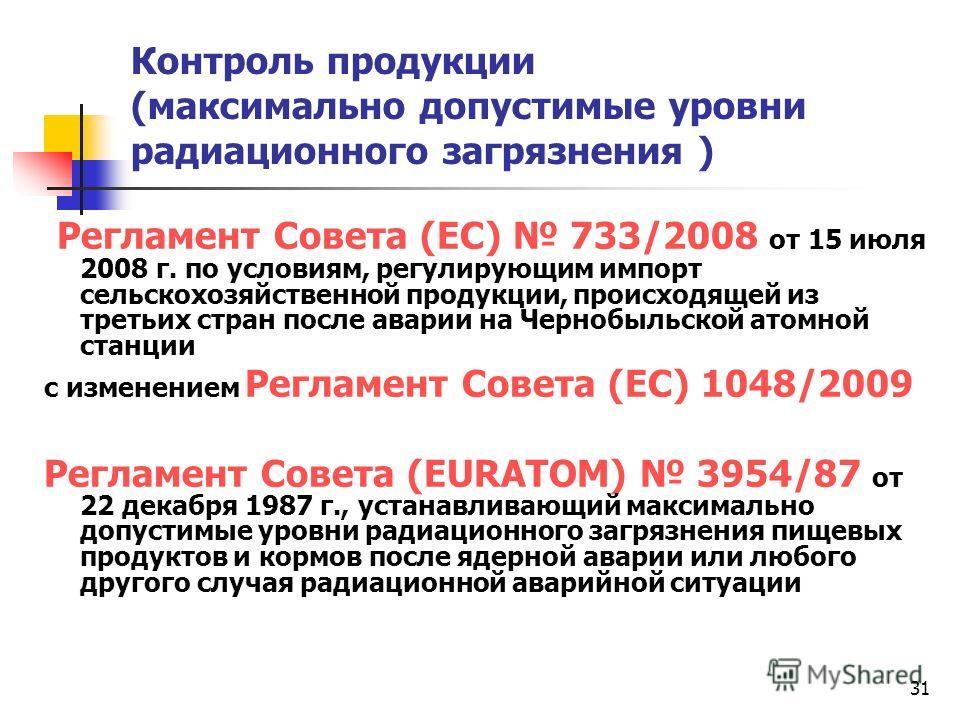31 Контроль продукции (максимально допустимые уровни радиационного загрязнения ) Регламент Совета (ЕС) 733/2008 от 15 июля 2008 г. по условиям, регулирующим импорт сельскохозяйственной продукции, происходящей из третьих стран после аварии на Чернобыл