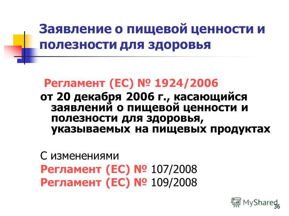 36 Заявление о пищевой ценности и полезности для здоровья Регламент (ЕС) 1924/2006 от 20 декабря 2006 г., касающийся заявлений о пищевой ценности и полезности для здоровья, указываемых на пищевых продуктах С изменениями Регламент (ЕС) 107/2008 Реглам