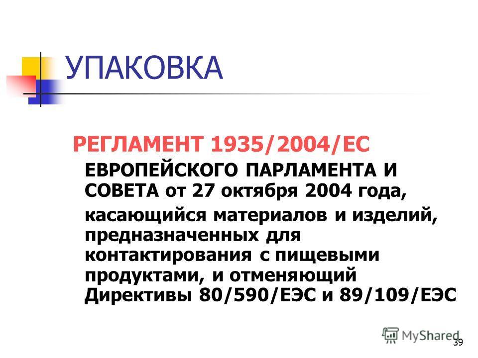 39 УПАКОВКА РЕГЛАМЕНТ 1935/2004/ЕС ЕВРОПЕЙСКОГО ПАРЛАМЕНТА И СОВЕТА от 27 октября 2004 года, касающийся материалов и изделий, предназначенных для контактирования с пищевыми продуктами, и отменяющий Директивы 80/590/ЕЭС и 89/109/ЕЭС
