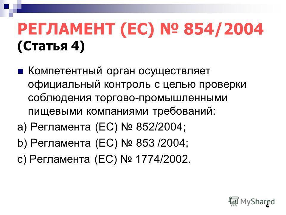 4 РЕГЛАМЕНТ (ЕС) 854/2004 (Статья 4) Компетентный орган осуществляет официальный контроль с целью проверки соблюдения торгово-промышленными пищевыми компаниями требований: а) Регламента (ЕС) 852/2004; b) Регламента (ЕС) 853 /2004; с) Регламента (ЕС)