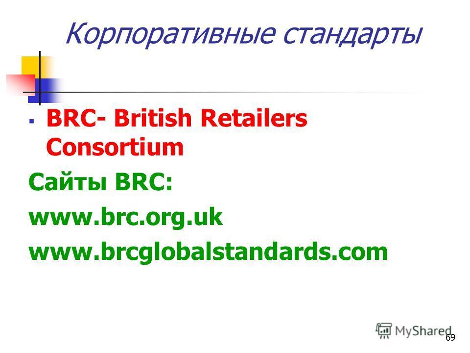 69 Корпоративные стандарты BRC- British Retailers Consortium Сайты BRC: www.brc.org.uk www.brcglobalstandards.com