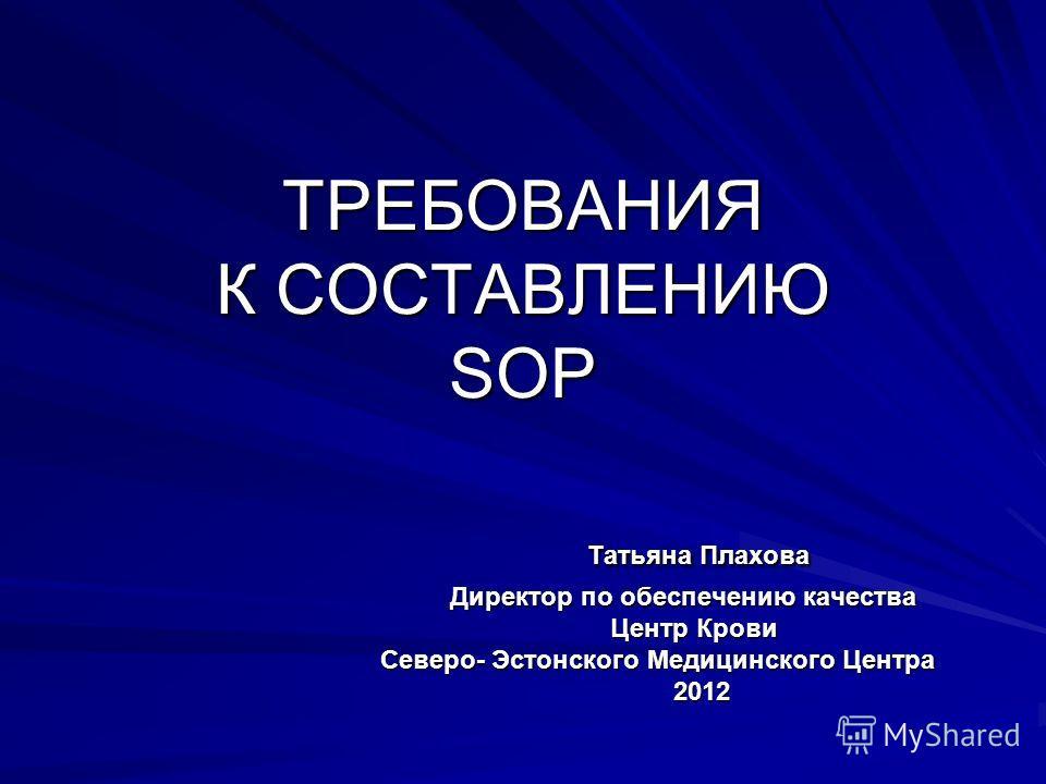 TPЕБОВАНИЯ К СОСТАВЛЕНИЮ SOP Татьяна Плахова Директор по обеспечению качества Центр Крови Северо- Эстонского Медицинского Центра 2012