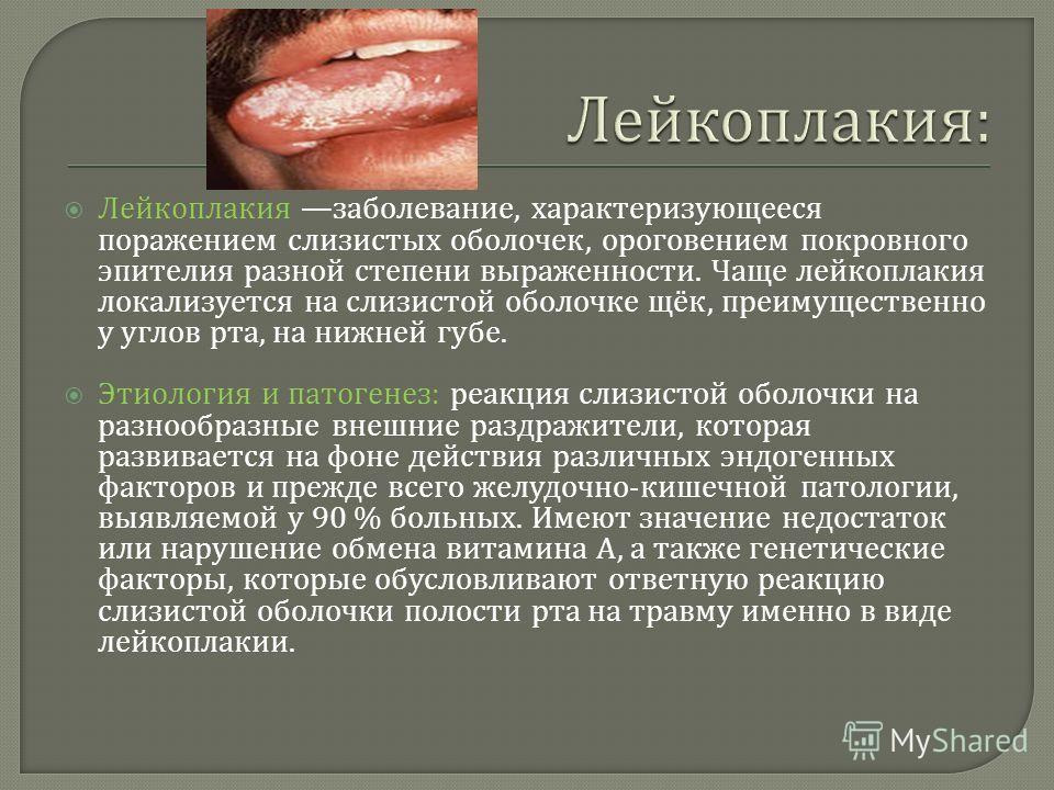 Лейкоплакия заболевание, характеризующееся поражением слизистых оболочек, ороговением покровного эпителия разной степени выраженности. Чаще лейкоплакия локализуется на слизистой оболочке щёк, преимущественно у углов рта, на нижней губе. Этиология и п
