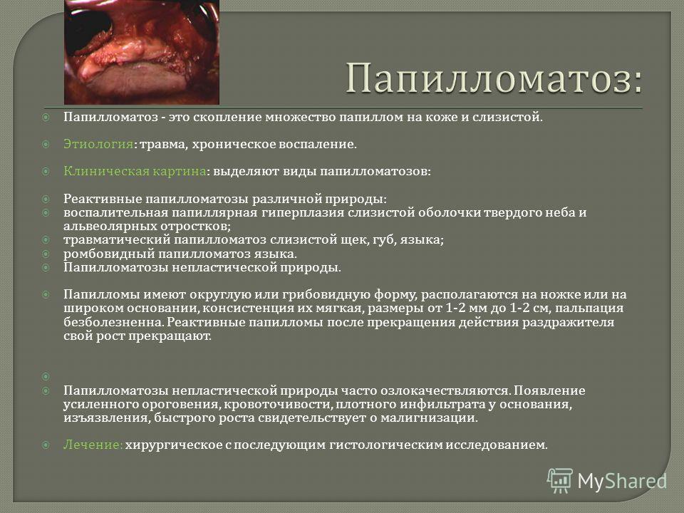 Папилломатоз - это скопление множество папиллом на коже и слизистой. Этиология : травма, хроническое воспаление. Клиническая картина : выделяют виды папилломатозов : Реактивные папилломатозы различной природы : воспалительная папиллярная гиперплазия
