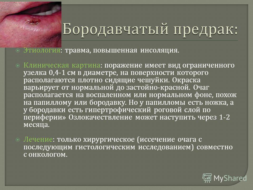 Этиология : травма, повышенная инсоляция. Клиническая картина : поражение имеет вид ограниченного узелка 0,4-1 см в диаметре, на поверхности которого располагаются плотно сидящие чешуйки. Окраска варьирует от нормальной до застойно - красной. Очаг ра