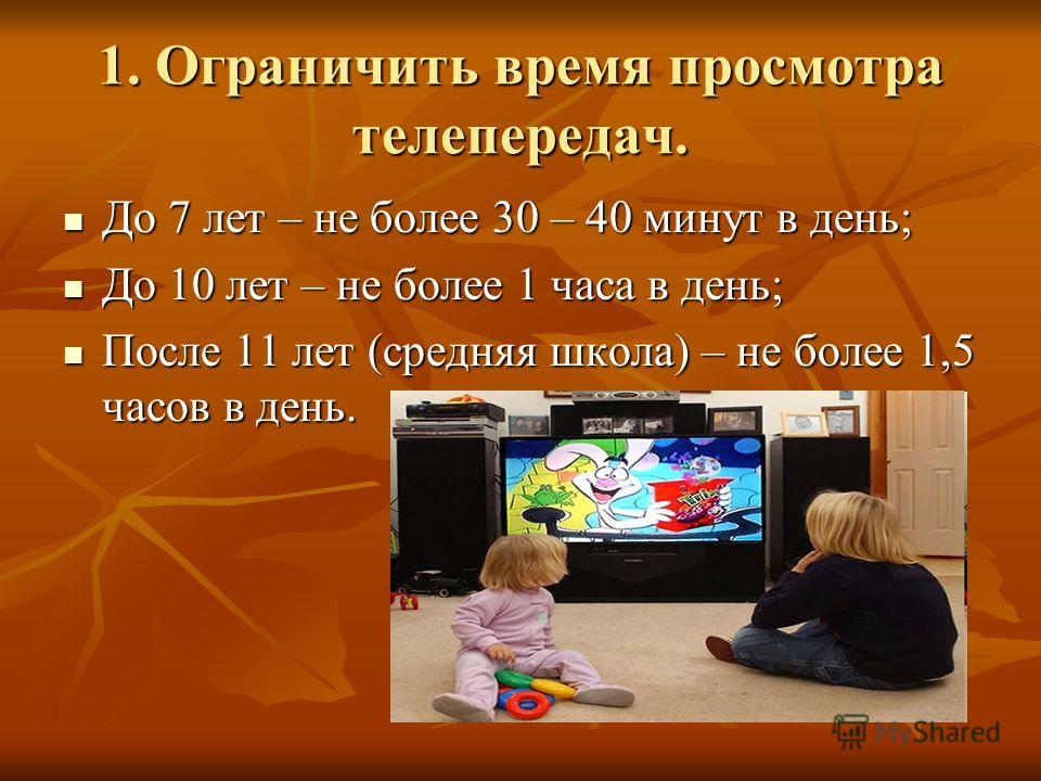 1. Ограничить время просмотра телепередач. До 7 лет – не более 30 – 40 минут в день; До 7 лет – не более 30 – 40 минут в день; До 10 лет – не более 1 часа в день; До 10 лет – не более 1 часа в день; После 11 лет (средняя школа) – не более 1,5 часов в