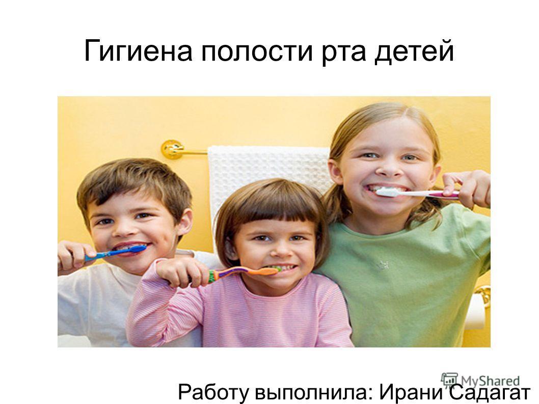 Гигиена полости рта детей Работу выполнила: Ирани Садагат