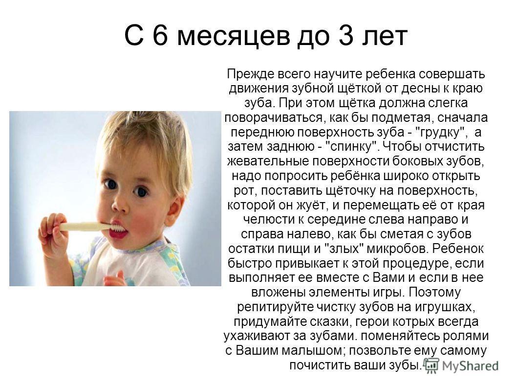 С 6 месяцев до 3 лет Прежде всего научите ребенка совершать движения зубной щёткой от десны к краю зуба. При этом щётка должна слегка поворачиваться, как бы подметая, сначала переднюю поверхность зуба -