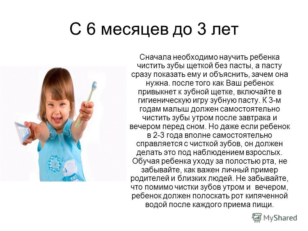 С 6 месяцев до 3 лет Сначала необходимо научить ребенка чистить зубы щеткой без пасты, а пасту сразу показать ему и объяснить, зачем она нужна. после того как Ваш ребенок привыкнет к зубной щетке, включайте в гигиеническую игру зубную пасту. К 3-м го