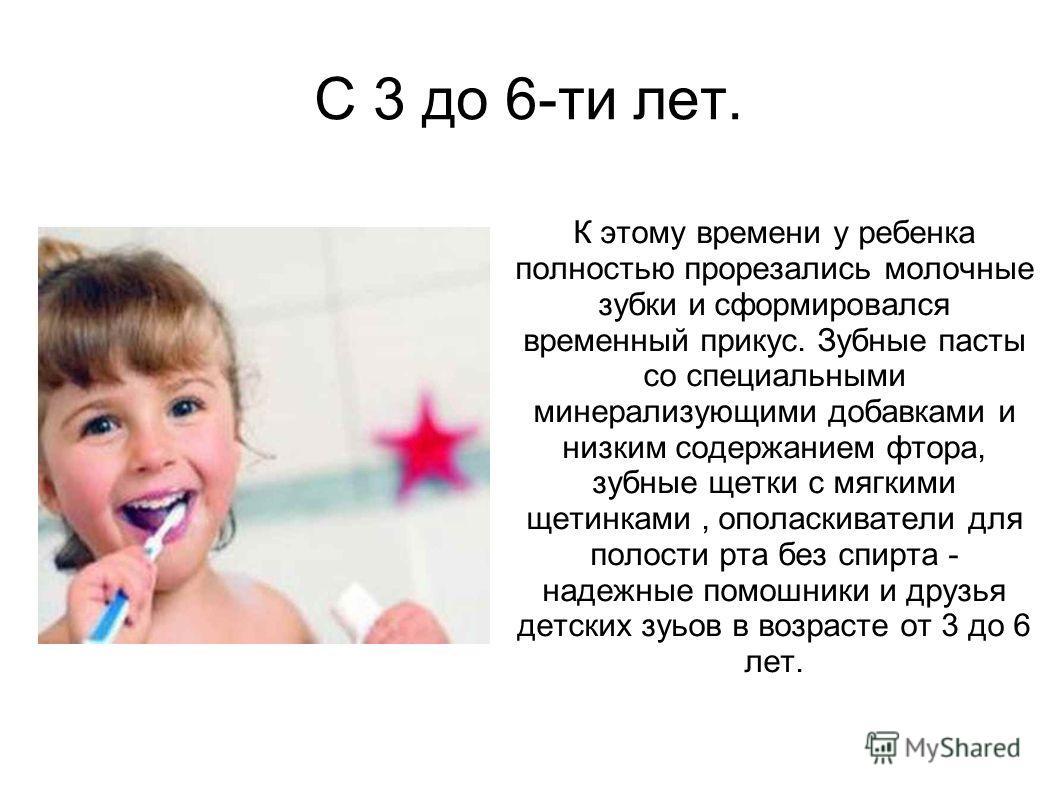 С 3 до 6-ти лет. К этому времени у ребенка полностью прорезались молочные зубки и сформировался временный прикус. Зубные пасты со специальными минерализующими добавками и низким содержанием фтора, зубные щетки с мягкими щетинками, ополаскиватели для