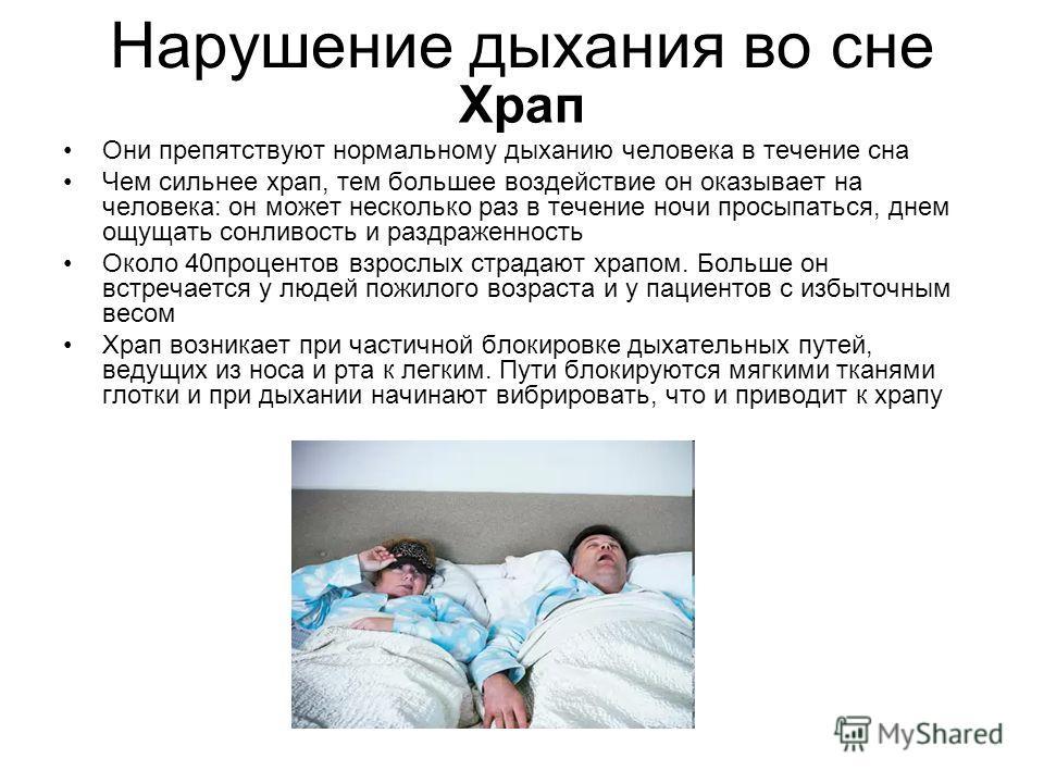 Нарушение дыхания во сне Храп Они препятствуют нормальному дыханию человека в течение сна Чем сильнее храп, тем большее воздействие он оказывает на человека: он может несколько раз в течение ночи просыпаться, днем ощущать сонливость и раздраженность