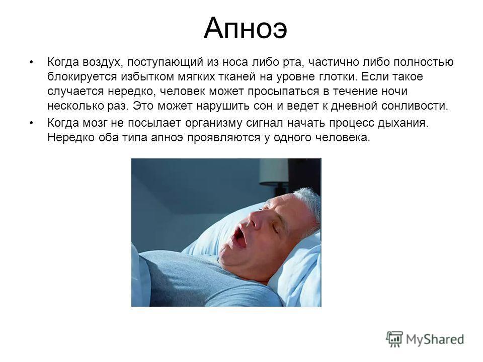 Апноэ Когда воздух, поступающий из носа либо рта, частично либо полностью блокируется избытком мягких тканей на уровне глотки. Если такое случается нередко, человек может просыпаться в течение ночи несколько раз. Это может нарушить сон и ведет к днев