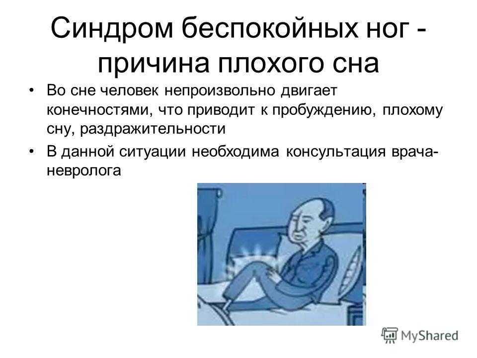 Синдром беспокойных ног - причина плохого сна Во сне человек непроизвольно двигает конечностями, что приводит к пробуждению, плохому сну, раздражительности В данной ситуации необходима консультация врача- невролога