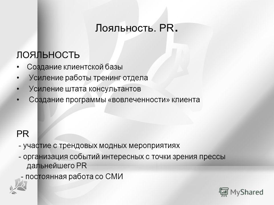 Лояльность. PR. ЛОЯЛЬНОСТЬ Создание клиентской базы Усиление работы тренинг отдела Усиление штата консультантов Создание программы «вовлеченности» клиента PR - участие с трендовых модных мероприятиях - организация событий интересных с точки зрения пр