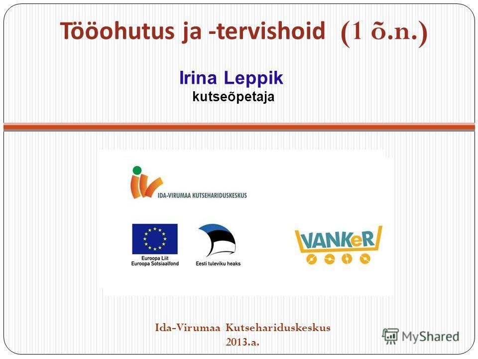 Tööohutus ja -tervishoid (1 õ.n.) Ida-Virumaa Kutsehariduskeskus 2013.a. Irina Leppik kutseõpetaja