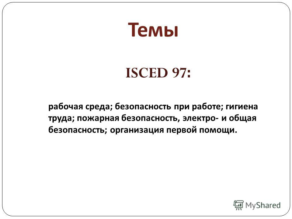 Темы ISCED 97: рабочая среда; безопасность при работе; гигиена труда; пожарная безопасность, электро- и общая безопасность; организация первой помощи.