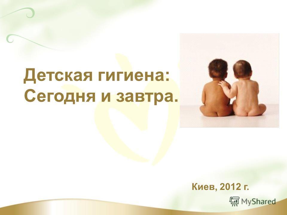 Детская гигиена: Сегодня и завтра. Киев, 2012 г.