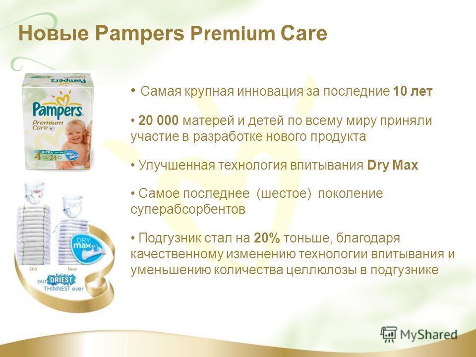 Новые Pampers Premium Care Самая крупная инновация за последние 10 лет 20 000 матерей и детей по всему миру приняли участие в разработке нового продукта Улучшенная технология впитывания Dry Max Самое последнее (шестое) поколение суперабсорбентов Подг