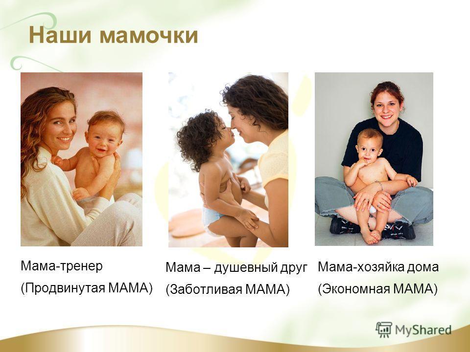 Наши мамочки Мама-тренер (Продвинутая МАМА) Мама – душевный друг (Заботливая МАМА) Мама-хозяйка дома (Экономная МАМА)